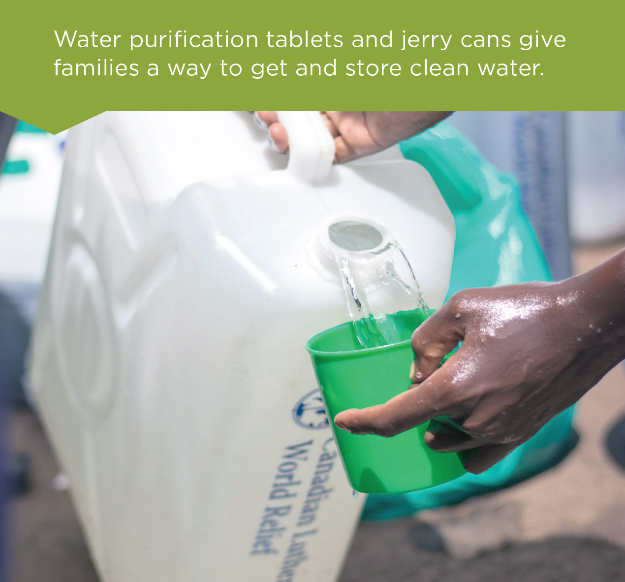 Water purification tablets and jerry cans give families a way to get and store clean water.