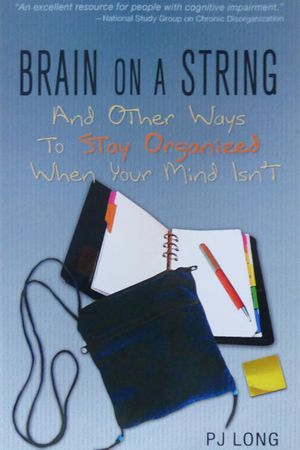 Brain on a String (And Other Strategies for Staying Organized when Gray Matter Isn't Working Like It Used To)