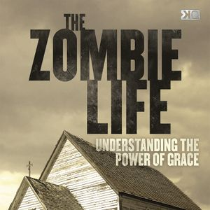 The Zombie Life - Understanding the Power of Grace
