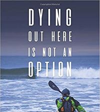 Dying Out Here Is Not An Option: PaddleQuest 1500 - A 1500 Mile, 75 Day, Solo Canoe & Kayak Odyssey