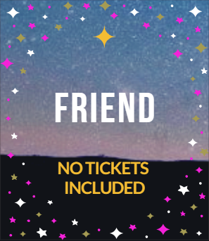 FRIEND- No Tickets Included