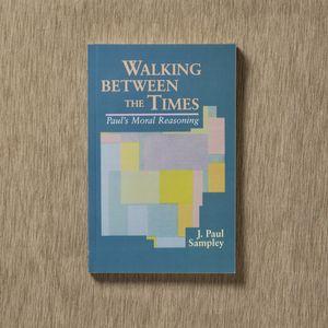 Walking Between the Times: Paul's Moral Reasoning by J. Paul Sampley