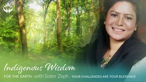 Sister Zeph ~ Your Challenges are Your Blessings ~ Indigenous Wisdom for the Earth