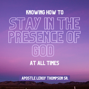 Knowing How to Stay In The Presence of God At All Times